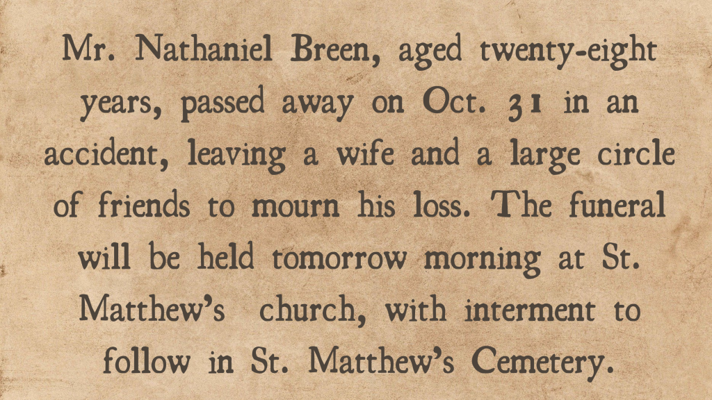 """""""Mr. Nathaniel Breen aged 28 years, passed away on Oct. 31 in an accident, leaving a wife and a large circle of friends to mourn his loss. The funeral will be held tomorrow morning at St. Matthew's church, with internment to follow in St. Matthew's Cemetary."""""""